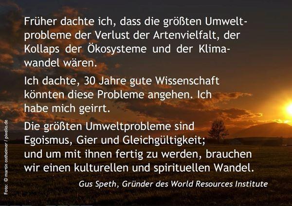 Früher dachte ich, dass die größten Umweltprobleme der Verlust der Artenvielfalt, der Kollaps der Ökosysteme und der Klimawandel wären. Ich dachte, 30 Jahre gute Wissenschaft könnten diese Probleme angehen. Ich habe mich geirrt. Die größten Umweltprobleme sind Egoismus, Gier und Gleichgültigkeit; und um mit ihnen fertig zu werden, brauchen wir einen kulturellen und spirituellen Wandel. Gus Speth, Gründer des World Resources Institute